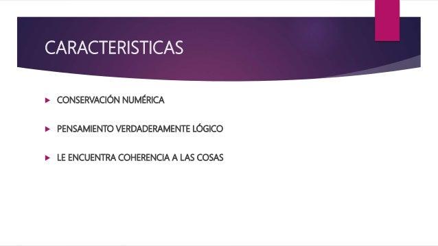 CARACTERISTICAS  CONSERVACIÓN NUMÉRICA  PENSAMIENTO VERDADERAMENTE LÓGICO  LE ENCUENTRA COHERENCIA A LAS COSAS