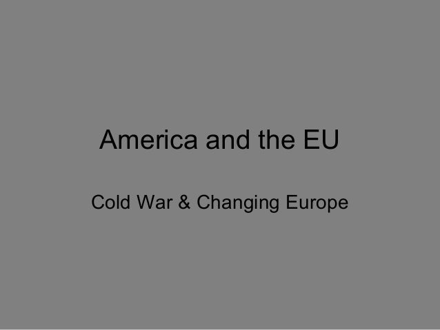 America and the EU Cold War & Changing Europe