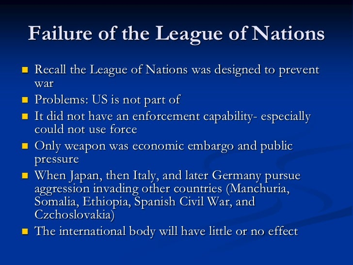 the failure of the league of nations Causes of failure of league of nations league of nations was created after wwi and was first comprehensive organization which came into existence on jan10 1920 with hopes that this organization may provide a.