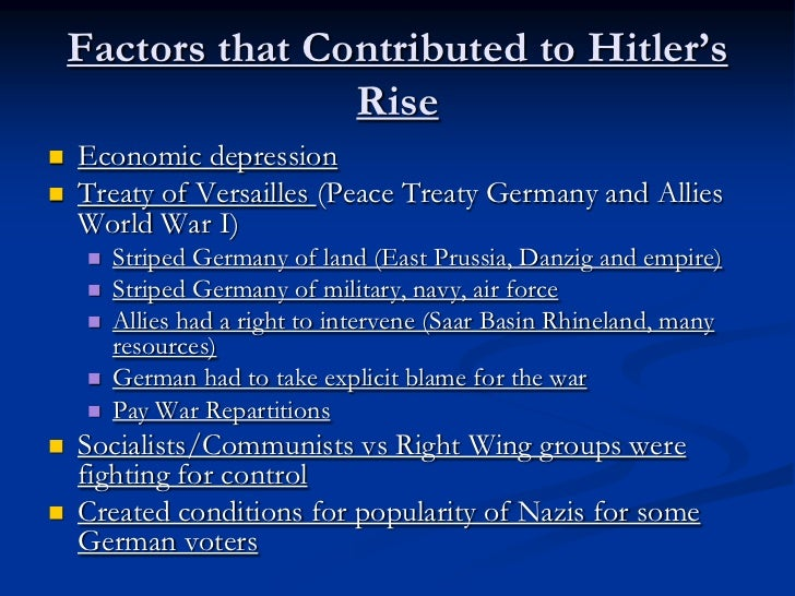 the five factors that majorly contributed to hitlers rise to power Part 19 of a complete history, the rise of adolf hitler success and a suicide the years 1930 and 1931 had been good for hitler politically they invested in hitler in the hope of getting favors when he came to power.