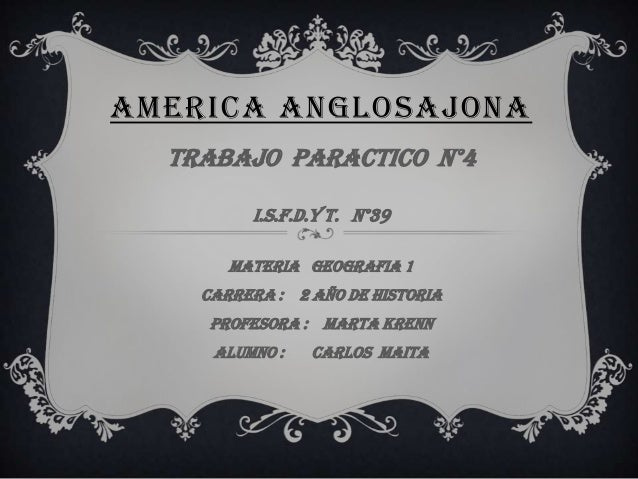 AMERICA ANGLOSAJONATRABAJO PARACTICO N°4I.S.F.D.y T. N°39MATERIA GEOGRAFIA 1Carrera : 2 AÑO DE HISTORIAPROFESORA : Marta K...