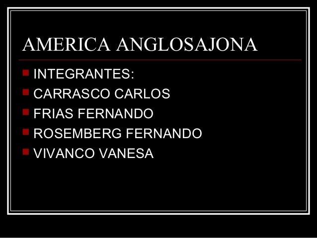 AMERICA ANGLOSAJONA INTEGRANTES: CARRASCO CARLOS FRIAS FERNANDO ROSEMBERG FERNANDO VIVANCO VANESA