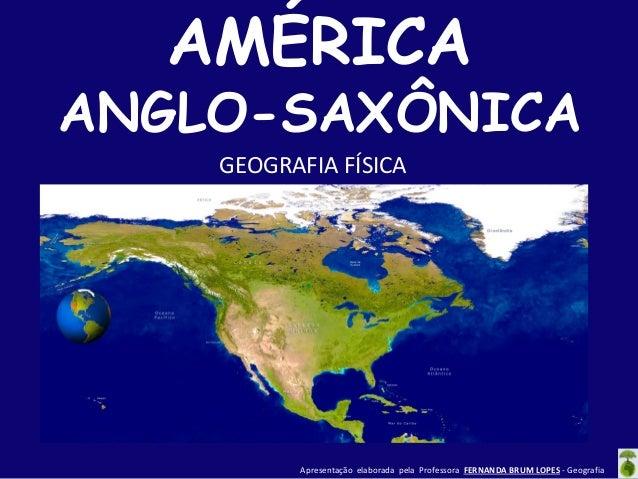 AMÉRICA  ANGLO-SAXÔNICA GEOGRAFIA FÍSICA  Apresentação elaborada pela Professora FERNANDA BRUM LOPES - Geografia