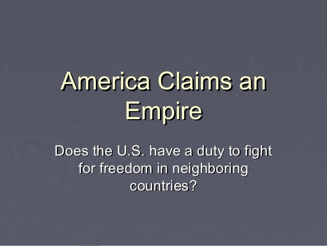 America Claims anAmerica Claims an EmpireEmpire Does the U.S. have a duty to fightDoes the U.S. have a duty to fight for f...