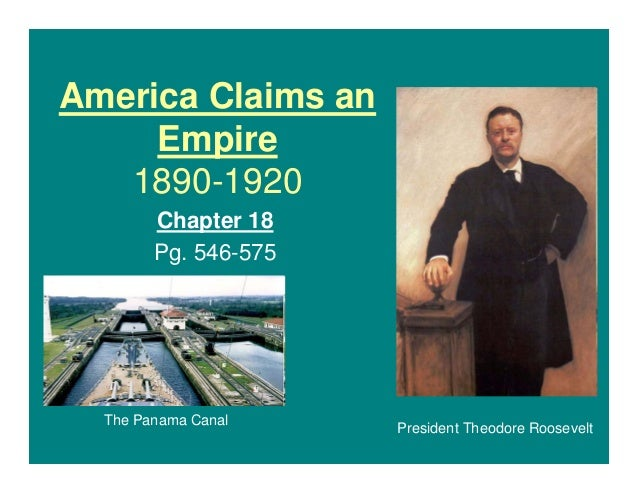 America Claims an Empire 1890-1920 Chapter 18 Pg. 546-575  The Panama Canal  President Theodore Roosevelt