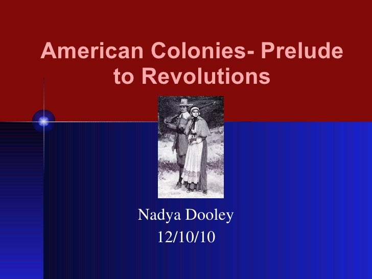 American Colonies- Prelude to Revolutions Nadya Dooley 12/10/10