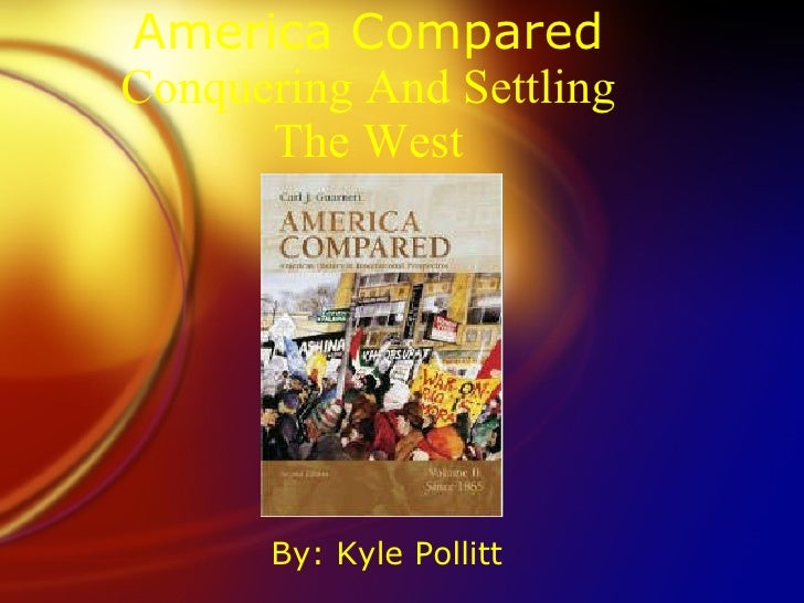 America Compared Conquering And Settling The West <ul><li>By: Kyle Pollitt </li></ul>