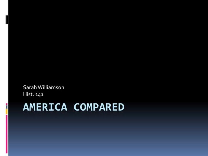 America Compared<br />Sarah Williamson<br />Hist. 141<br />