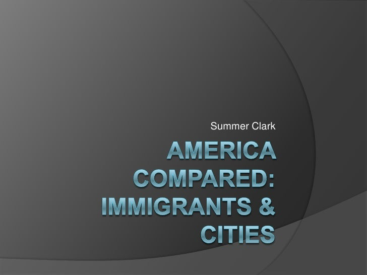 America Compared: Immigrants & Cities<br />Summer Clark<br />