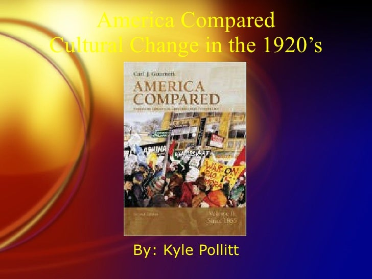 America Compared Cultural Change in the 1920's By: Kyle Pollitt