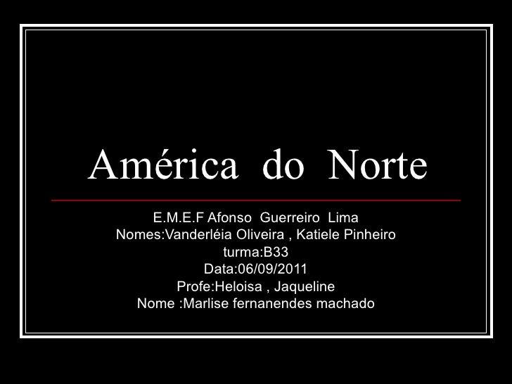 América  do  Norte E.M.E.F Afonso  Guerreiro  Lima Nomes:Vanderléia Oliveira , Katiele Pinheiro turma:B33 Data:06/09/2011 ...