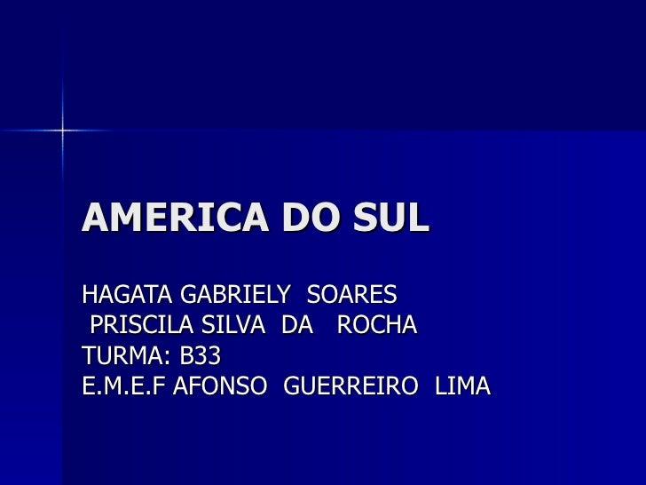 AMERICA DO SUL HAGATA GABRIELY  SOARES PRISCILA SILVA  DA  ROCHA TURMA: B33  E.M.E.F AFONSO  GUERREIRO  LIMA