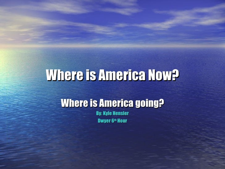 Where is America Now? Where is America going? By: Kyle Hensler Dwyer 6 th  Hour