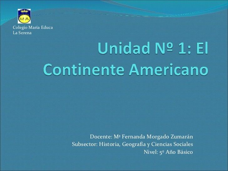 Docente: Mª Fernanda Morgado Zumarán Subsector: Historia, Geografía y Ciencias Sociales Nivel: 5º Año Básico Colegio María...