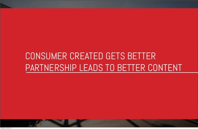 CONSUMER CREATED GETS BETTER PARTNERSHIP LEADS TO BETTER CONTENT  Wednesday, January 8, 14