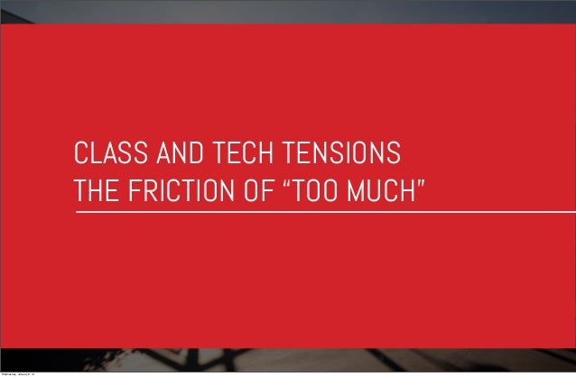"""CLASS AND TECH TENSIONS THE FRICTION OF """"TOO MUCH""""  Wednesday, January 8, 14"""