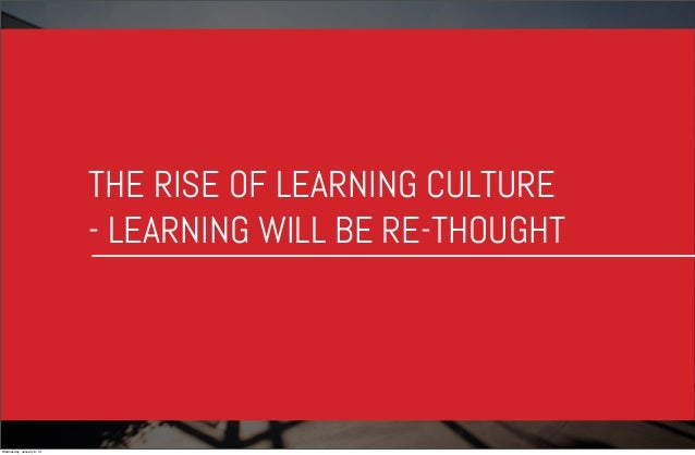 THE RISE OF LEARNING CULTURE - LEARNING WILL BE RE-THOUGHT  Wednesday, January 8, 14