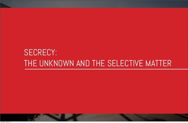 SECRECY: THE UNKNOWN AND THE SELECTIVE MATTER  Wednesday, January 8, 14