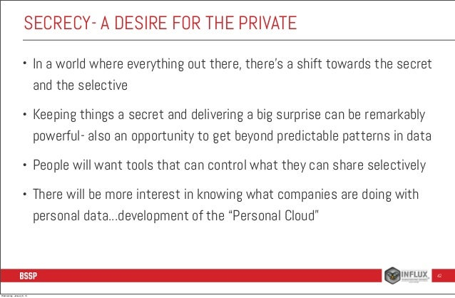 SECRECY- A DESIRE FOR THE PRIVATE •  In a world where everything out there, there's a shift towards the secret and the sel...