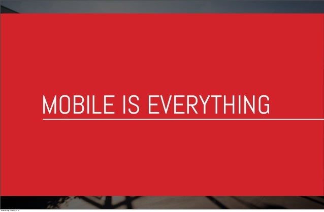 MOBILE IS EVERYTHING  Wednesday, January 8, 14