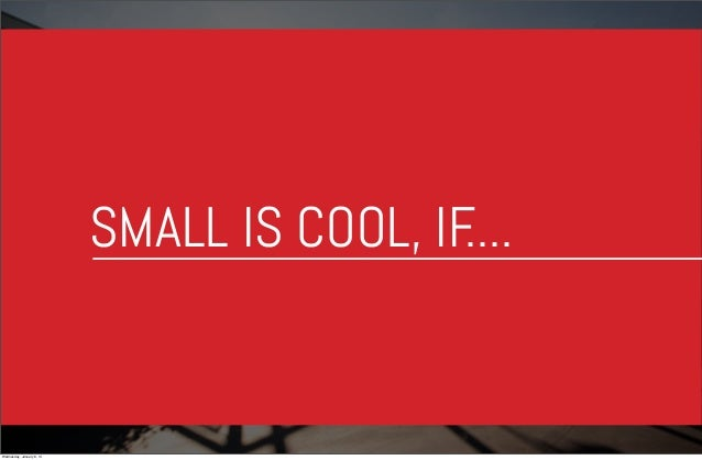 SMALL IS COOL, IF ....  Wednesday, January 8, 14
