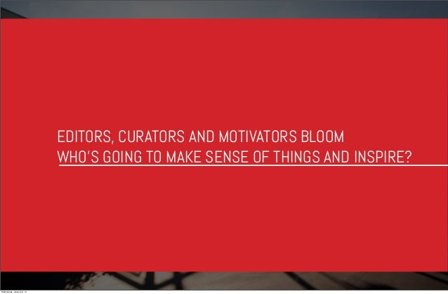 EDITORS, CURATORS AND MOTIVATORS BLOOM WHO'S GOING TO MAKE SENSE OF THINGS AND INSPIRE?  Wednesday, January 8, 14