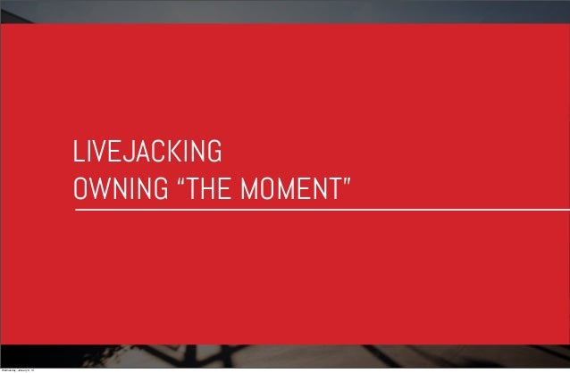 """LIVEJACKING OWNING """"THE MOMENT""""  Wednesday, January 8, 14"""