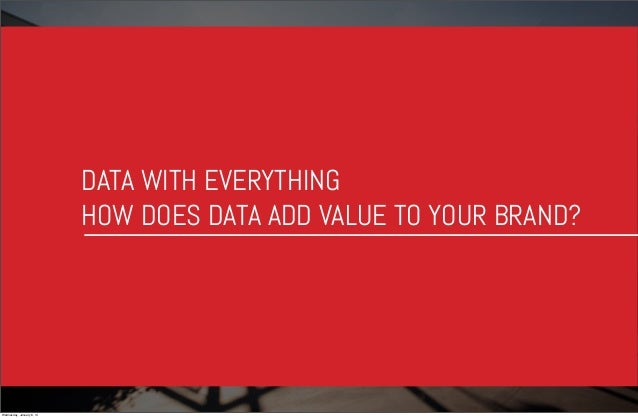 DATA WITH EVERYTHING HOW DOES DATA ADD VALUE TO YOUR BRAND?  Wednesday, January 8, 14