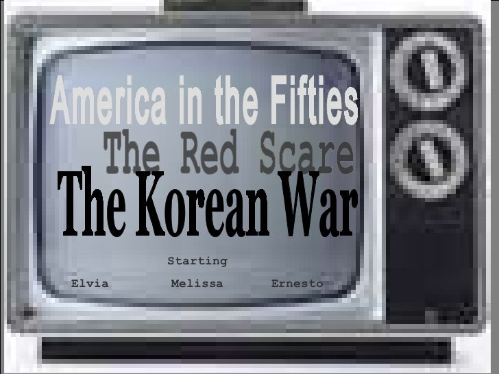 America in the Fifties The Red Scare The Korean War Starting Elvia Melissa Ernesto
