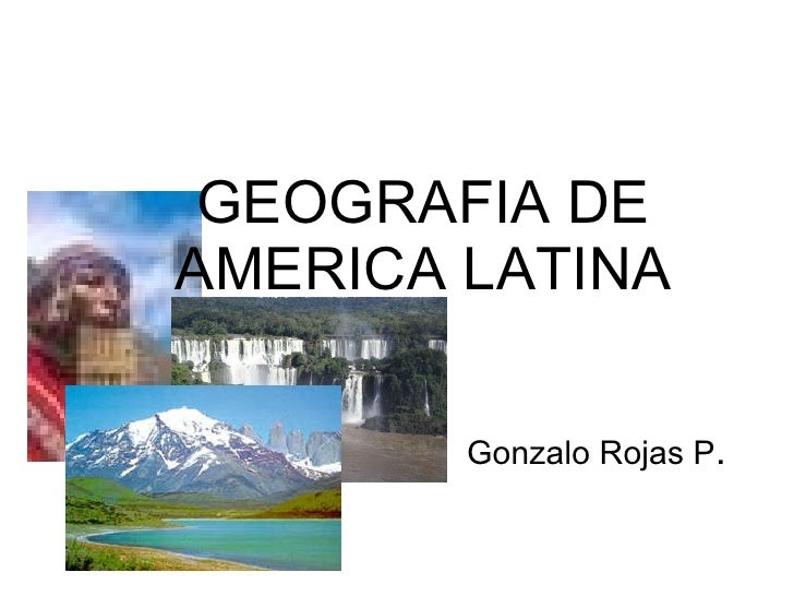 Gonzalo Rojas P . GEOGRAFIA DE AMERICA LATINA