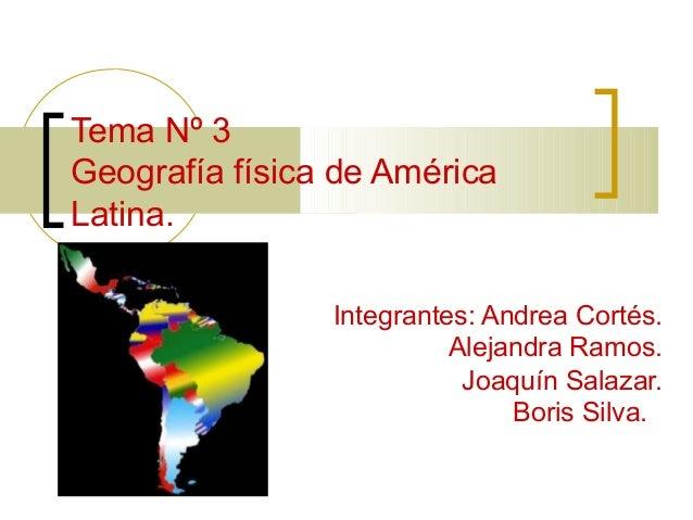 Tema Nº 3 Geografía física de América Latina. Integrantes: Andrea Cortés. Alejandra Ramos. Joaquín Salazar. Boris Silva.