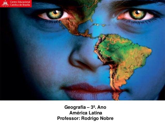 Geografia – 3º. Ano América Latina Professor: Rodrigo Nobre