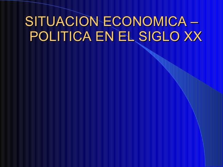 SITUACION ECONOMICA – POLITICA EN EL SIGLO XX
