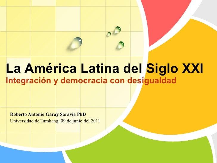 La América Latina del Siglo XXI Integración y democracia con desigualdad Roberto Antonio Garay Saravia PhD Universidad de ...
