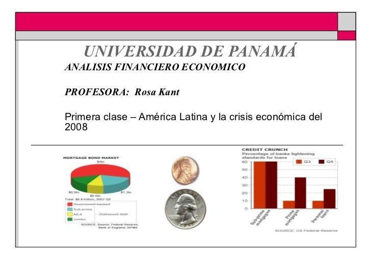 UNIVERSIDAD DE PANAMÁ ANALISIS FINANCIERO ECONOMICO PROFESORA:  Rosa Kant Primera clase – América Latina y la crisis eco...