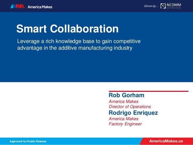 AmericaMakes.us Driven by… Approved for Public Release Driven by… Smart Collaboration Leverage a rich knowledge base to ga...