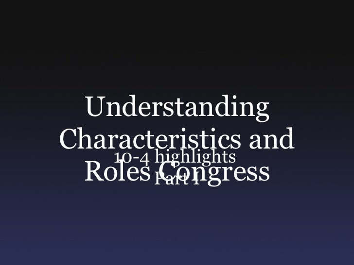 Understanding Characteristics and Roles Congress 10-4 highlights  Part I