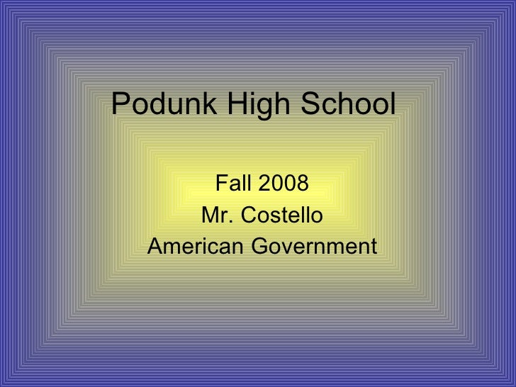 Podunk High School Fall 2008 Mr. Costello American Government