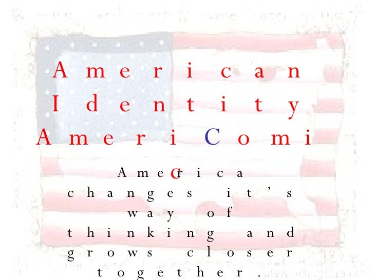 American Identity Ameri C omic America changes it's way of thinking and grows closer together.