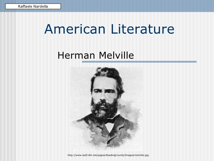 American Literature Herman Melville Raffaele Nardella http://www.isd2184.net/pages/ReadingCounts/Images/melville.jpg