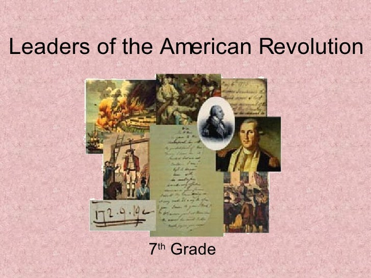 Leaders of the American Revolution 7 th  Grade