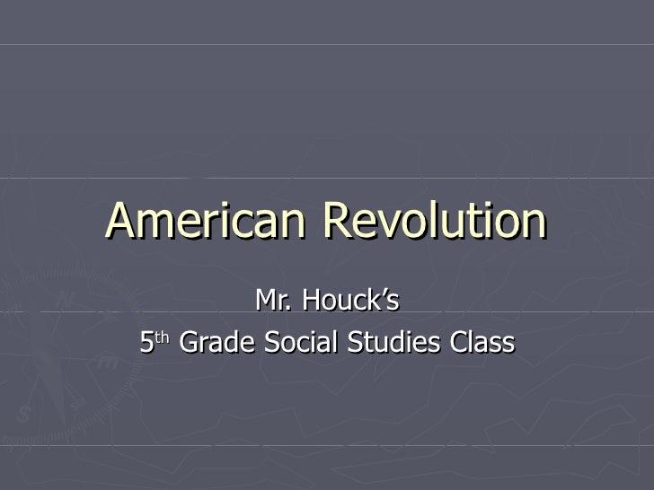American Revolution Mr. Houck's 5 th  Grade Social Studies Class