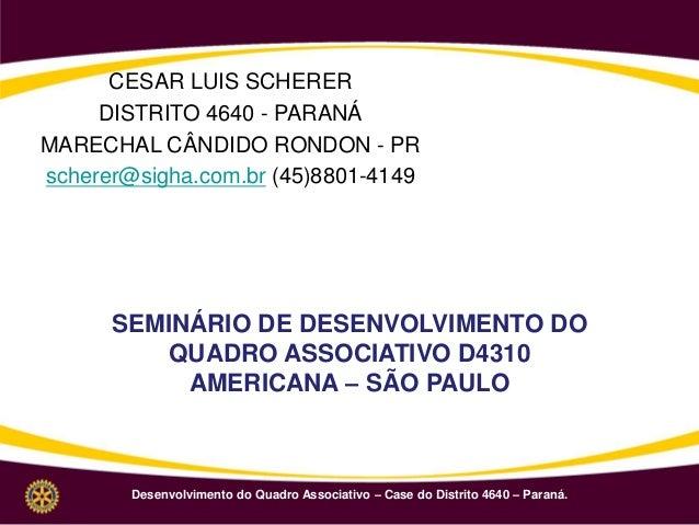 Desenvolvimento do Quadro Associativo – Case do Distrito 4640 – Paraná. CESAR LUIS SCHERER DISTRITO 4640 - PARANÁ MARECHAL...