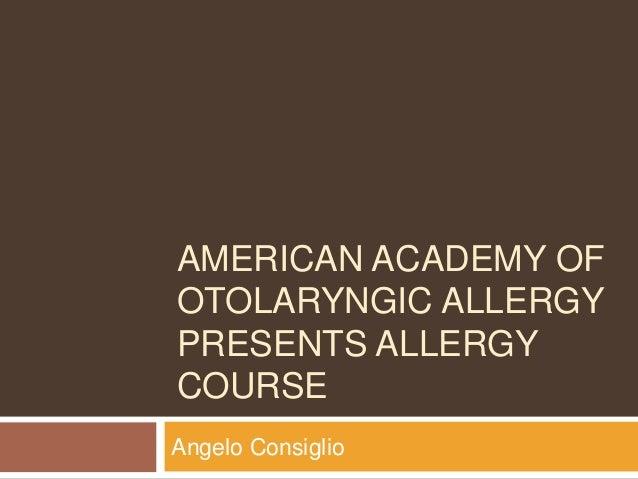 AMERICAN ACADEMY OF OTOLARYNGIC ALLERGY PRESENTS ALLERGY COURSE Angelo Consiglio