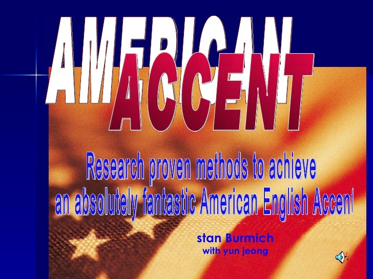AMERICAN ACCENT Research proven methods to achieve an absolutely fantastic American English Accent stan Burmich with yun j...