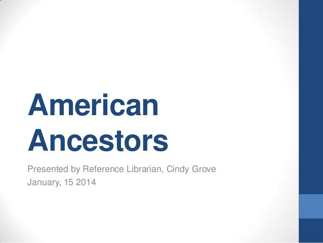 American Ancestors Presented by Reference Librarian, Cindy Grove January, 15 2014