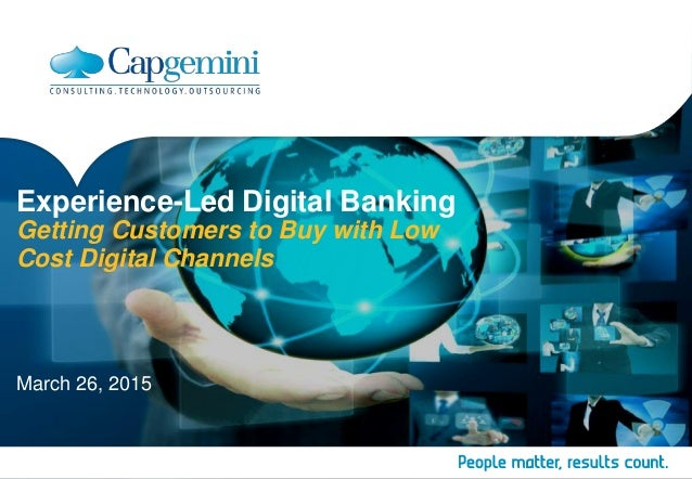 Experience-Led Digital Banking Getting Customers to Buy with Low Cost Digital Channels March 26, 2015