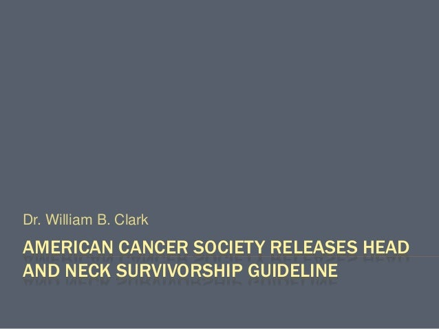 AMERICAN CANCER SOCIETY RELEASES HEAD AND NECK SURVIVORSHIP GUIDELINE Dr. William B. Clark