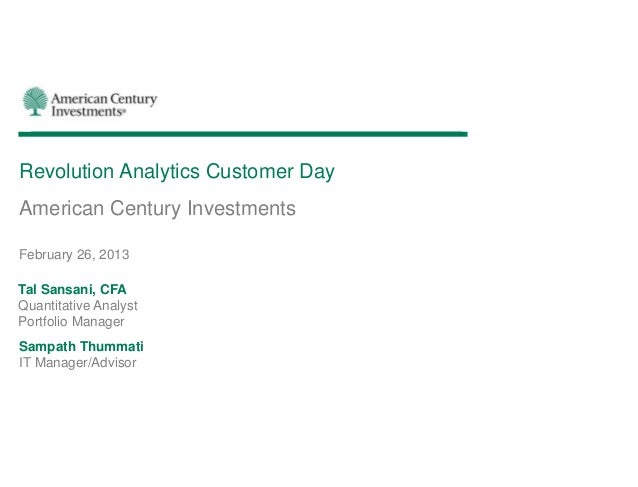 Revolution Analytics Customer DayAmerican Century InvestmentsFebruary 26, 2013Tal Sansani, CFAQuantitative AnalystPortfoli...