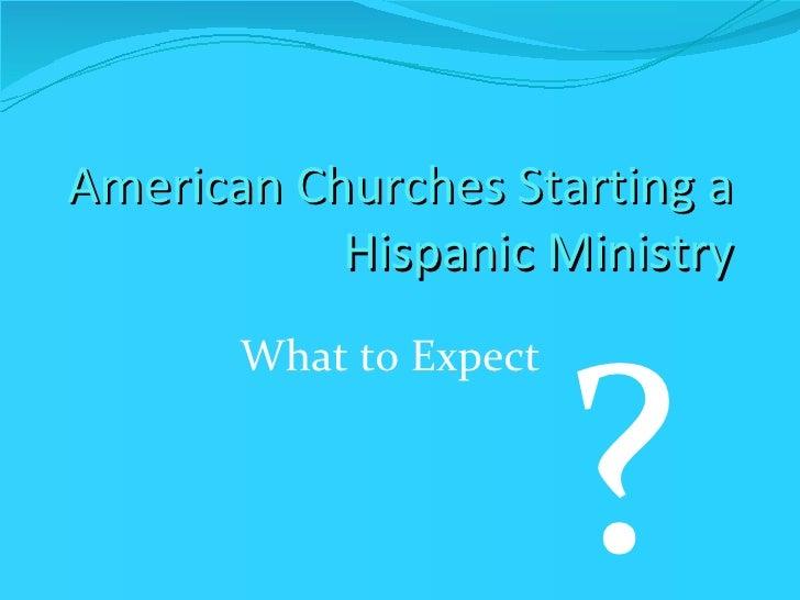 American Churches Starting a Hispanic Ministry <ul><li>What to Expect </li></ul>?